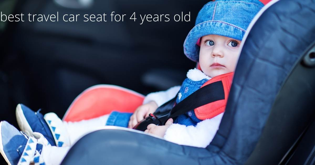 Top best travel car seat for 4 years old babies even up to 6