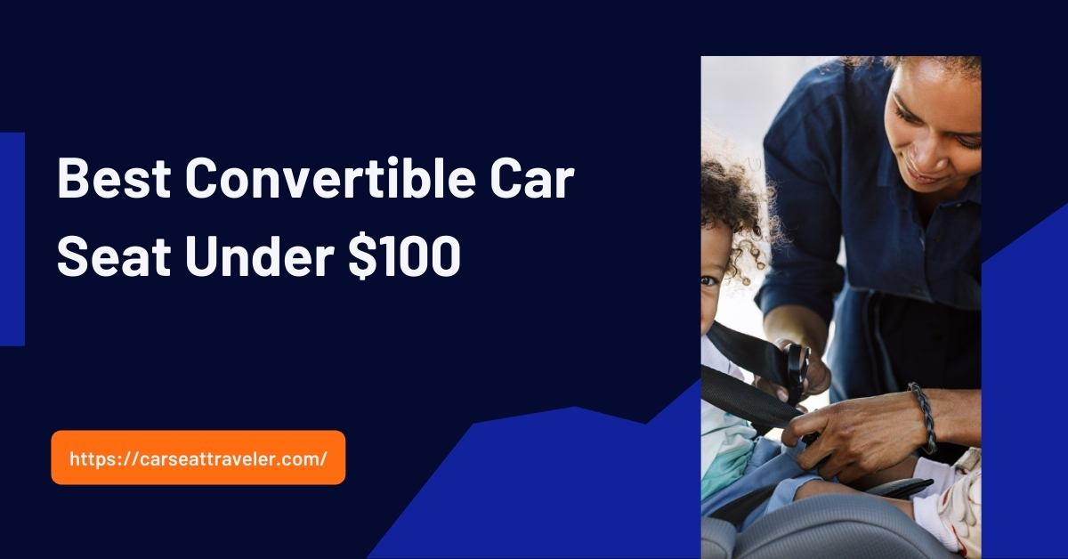 best convertible car seat under $100:An ultimate guide for 2021