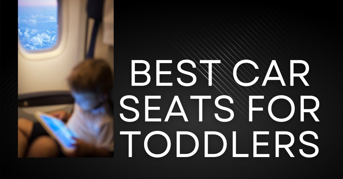 10 Best Car Seats for Toddlers to Travel in 2021: The Ultimate Buyer's Guide
